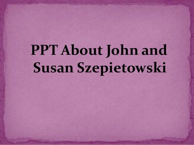 PPT About John and Susan Szepietowski