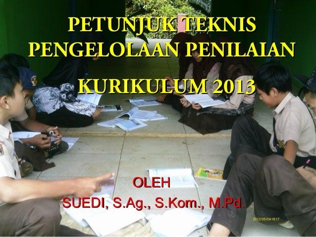 PETUNJUK TEKNIS PENGELOLAAN PENILAIAN KURIKULUM 2013  OLEH SUEDI, S.Ag., S.Kom., M.Pd.