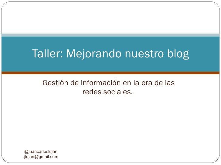 Gestión de información en la era de las redes sociales.  Taller: Mejorando nuestro blog @juancarloslujan  [email_address]