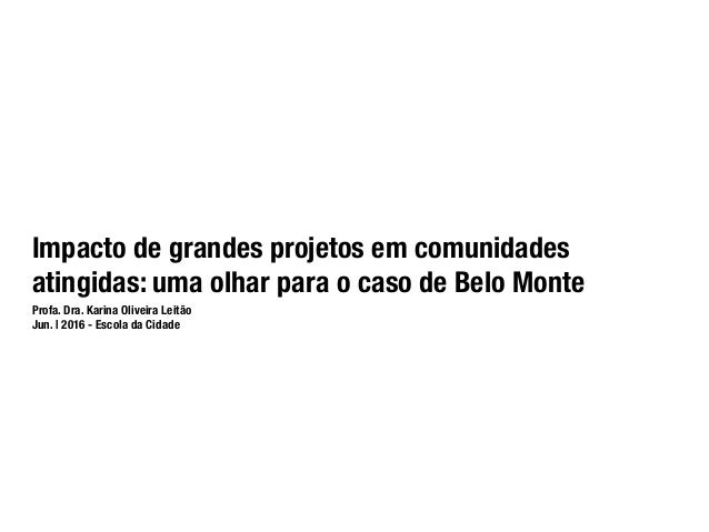 Impacto de grandes projetos em comunidades atingidas: uma olhar para o caso de Belo Monte Profa. Dra. Karina Oliveira Leit...