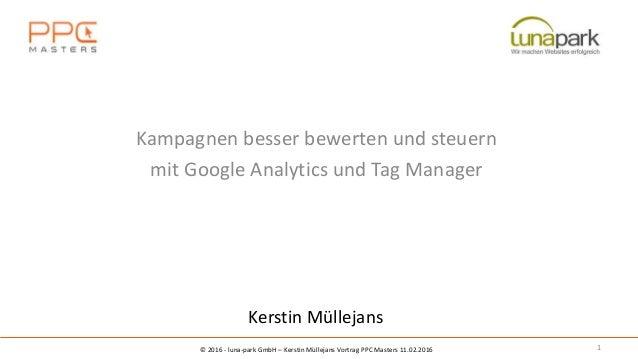 Kerstin Müllejans 1 Kampagnen besser bewerten und steuern mit Google Analytics und Tag Manager © 2016 - luna-park GmbH – K...