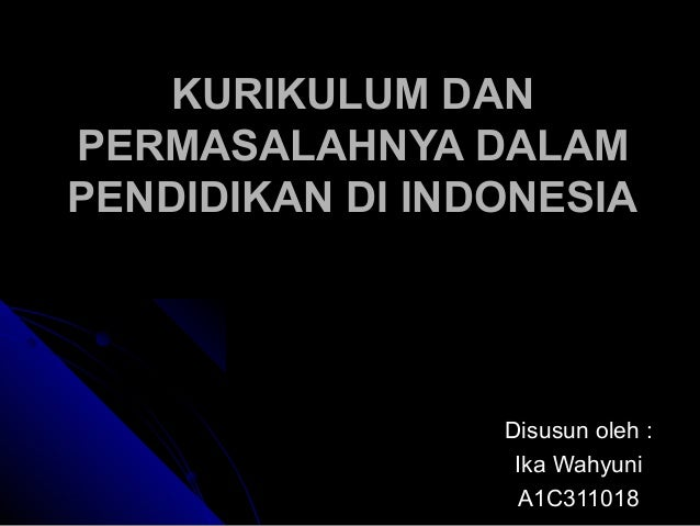 KURIKULUM DANPERMASALAHNYA DALAMPENDIDIKAN DI INDONESIA                 Disusun oleh :                  Ika Wahyuni       ...