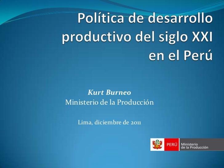 Kurt BurneoMinisterio de la Producción   Lima, diciembre de 2011