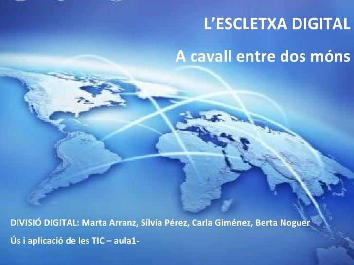 L'ESCLETXA DIGITAL A cavall entre dos móns DIVISIÓ DIGITAL: Marta Arranz, Sílvia Pérez, Carla Giménez, Berta Noguer Ús i a...