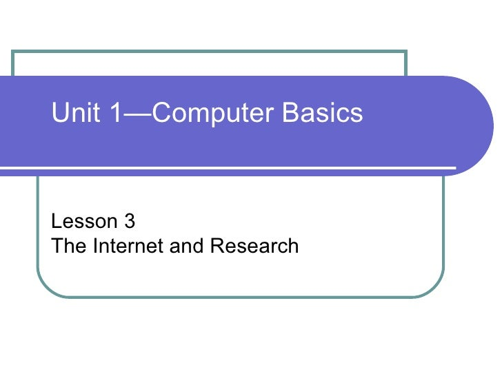 Unit 1—Computer Basics Lesson 3 The Internet and Research
