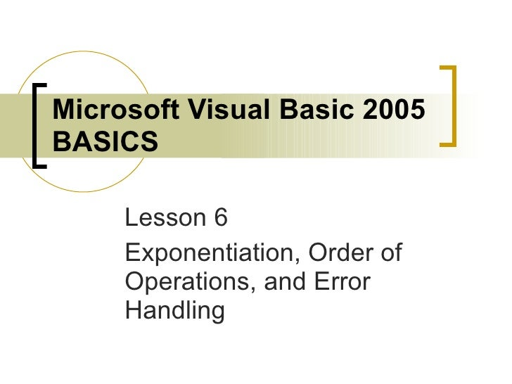Microsoft Visual Basic 2005 BASICS Lesson 6 Exponentiation, Order of Operations, and Error Handling