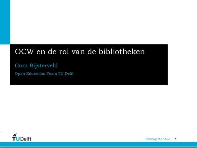 1Challenge the futureOCW en de rol van de bibliothekenCora BijsterveldOpen Education Team TU Delft