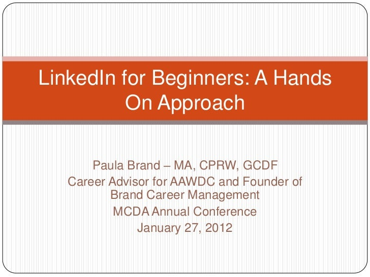 LinkedIn for Beginners: A Hands          On Approach       Paula Brand – MA, CPRW, GCDF   Career Advisor for AAWDC and Fou...