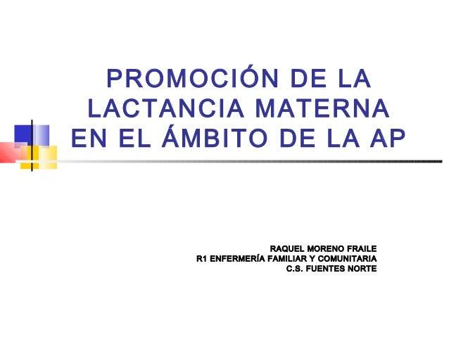 PROMOCIÓN DE LA LACTANCIA MATERNA EN EL ÁMBITO DE LA AP RAQUEL MORENO FRAILE R1 ENFERMERÍA FAMILIAR Y COMUNITARIA C.S. FUE...