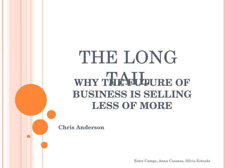 WHY THE FUTURE OF BUSINESS IS SELLING LESS OF MORE Chris Anderson Ester Camps, Anna Casasas, Sílvia Estrada THE LONG TAIL