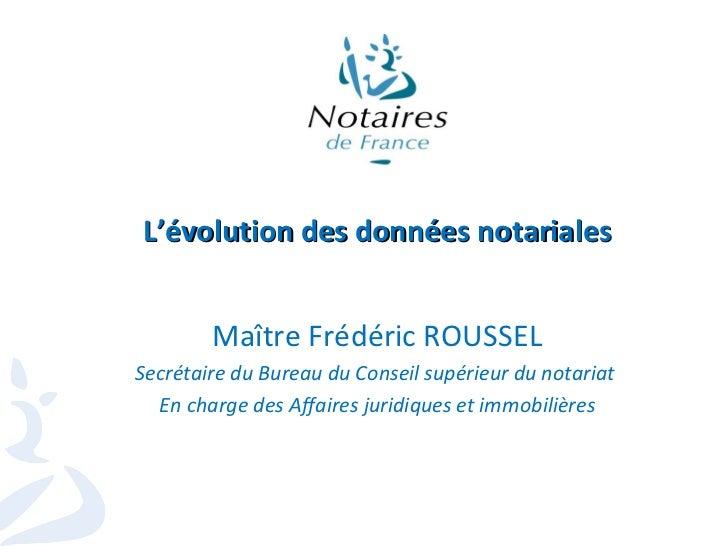 L'évolution des données notariales Maître Frédéric ROUSSEL Secrétaire du Bureau du Conseil supérieur du notariat  En charg...