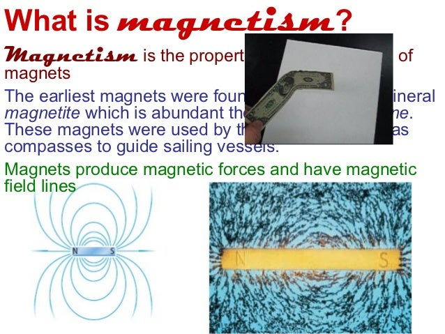 What is magnetism?Magnetism is the properties and interactions ofmagnetsThe earliest magnets were found naturally in the m...