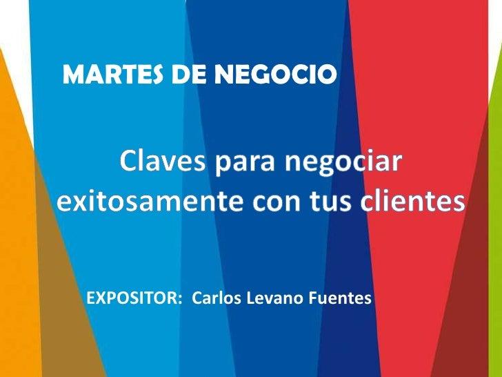 MARTES DE NEGOCIO EXPOSITOR: Carlos Levano Fuentes