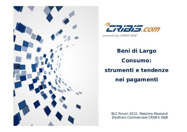BLC Forum 2012, Massimo Mazzarol Direttore Commerciale CRIBIS D&B Beni di Largo Consumo: strumenti e tendenze nei pagamenti