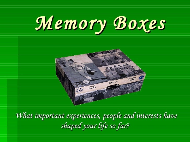 Memory Boxes What important experiences, people and interests have shaped your life so far?