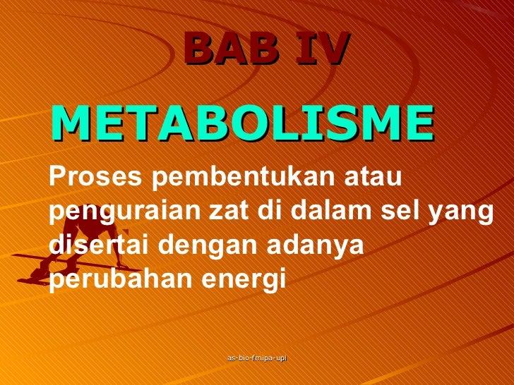 BAB IVMETABOLISMEProses pembentukan ataupenguraian zat di dalam sel yangdisertai dengan adanyaperubahan energi            ...