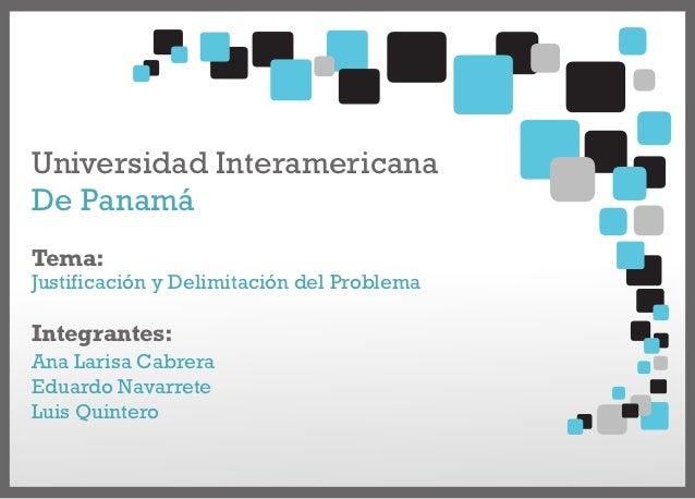 Universidad InteramericanaDe PanamáTema:Justificación y Delimitación del ProblemaIntegrantes:Ana Larisa CabreraEduardo Nav...