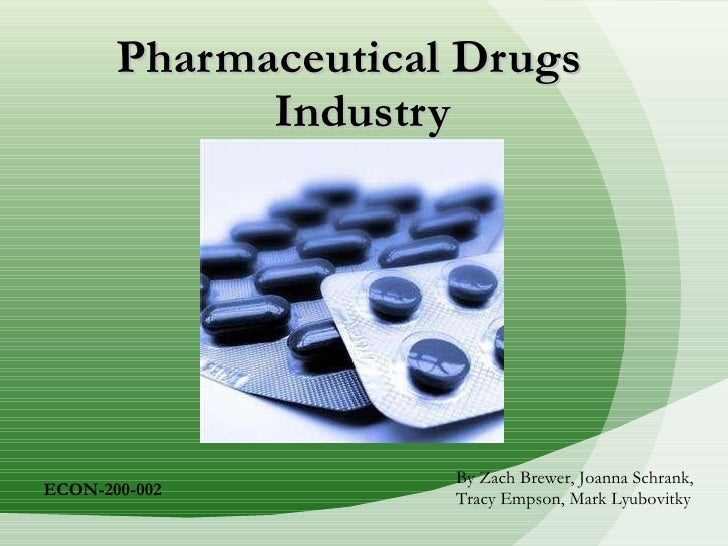 Pharmaceutical Drugs    Industry By Zach Brewer, Joanna Schrank, Tracy Empson, Mark Lyubovitky ECON-200-002