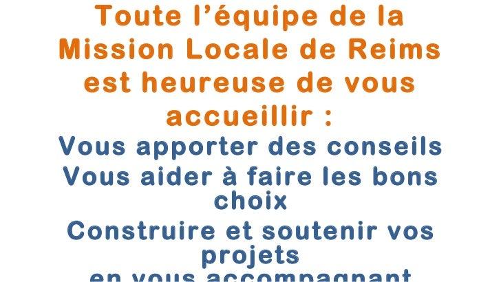 Toute l'équipe de laMission Locale de Reims est heureuse de vous       accueillir :Vous apporter des conseilsVous aider à ...
