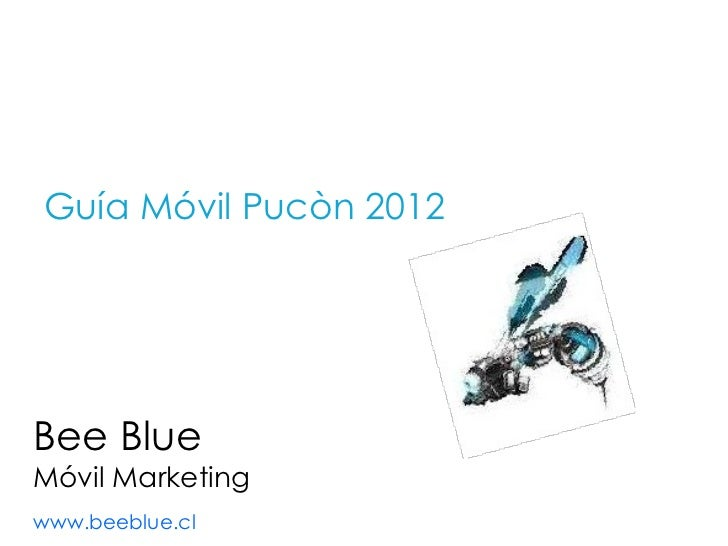 Bee Blue Móvil Marketing www.beeblue.cl   <ul><li>Guía Móvil Pucòn 2012 </li></ul>