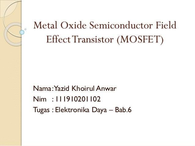 Metal Oxide Semiconductor Field Effect Transistor (MOSFET)  Nama:Yazid Khoirul Anwar Nim : 111910201102 Tugas : Elektronik...