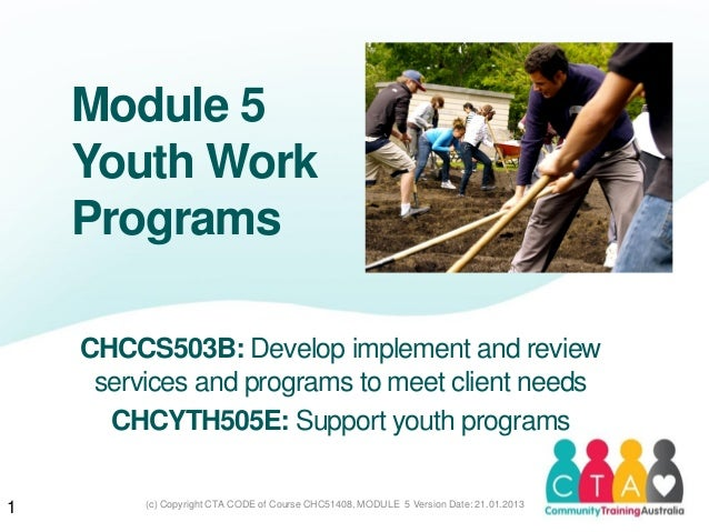 (c) Copyright CTA CODE of Course CHC51408, MODULE 5 Version Date: 21.01.2013Module 5Youth WorkProgramsCHCCS503B: Develop i...