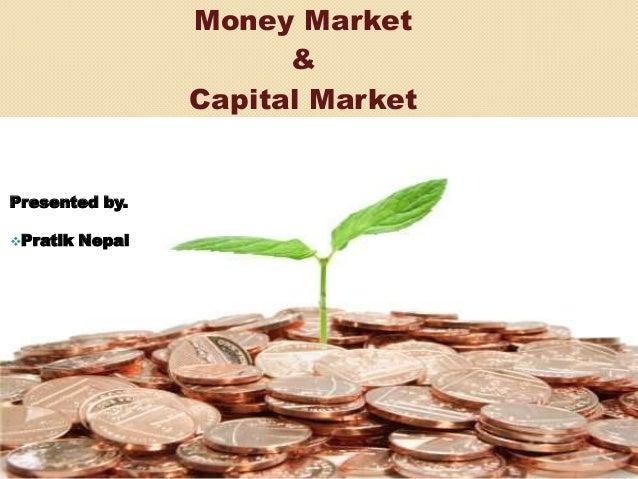 Money Market & Capital Market Presented by. Pratik Nepal