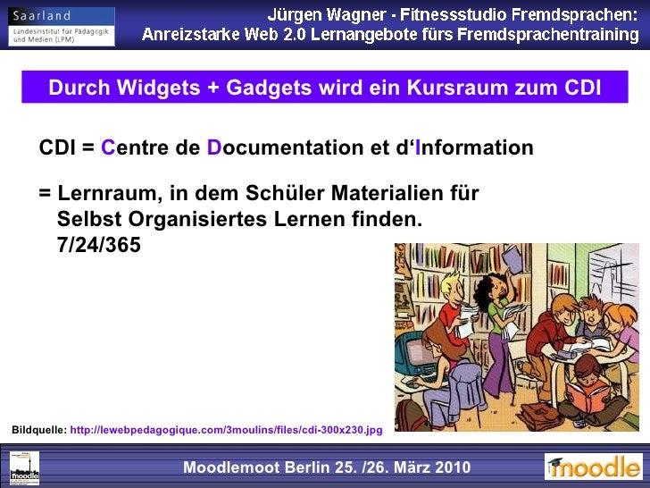 Moodlemoot Berlin: 26. 03. 2010 Moodlemoot Berlin 25. /26. März 2010 Durch Widgets + Gadgets wird ein Kursraum zum CDI CDI...