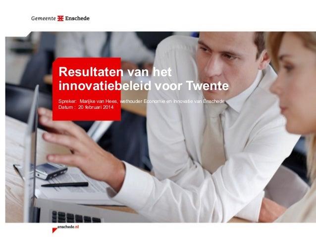 Resultaten van het innovatiebeleid voor Twente Spreker: Marijke van Hees, wethouder Economie en Innovatie van Enschede Dat...