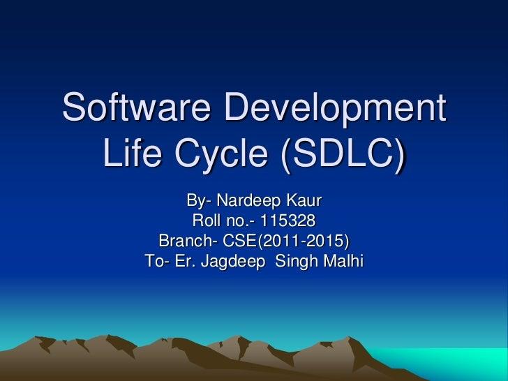 Software Development  Life Cycle (SDLC)         By- Nardeep Kaur          Roll no.- 115328     Branch- CSE(2011-2015)    T...