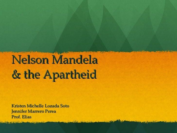 Nelson Mandela & the Apartheid Kristen Michelle Lozada Soto Jennifer Marrero Perea Prof. Elias