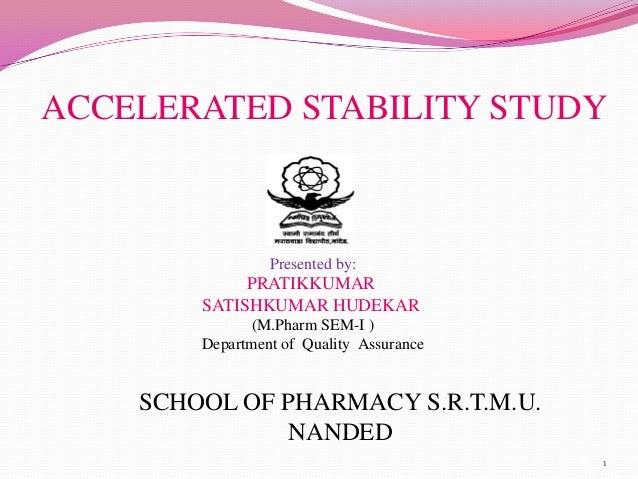 ACCELERATED STABILITY STUDY Presented by: PRATIKKUMAR SATISHKUMAR HUDEKAR (M.Pharm SEM-I ) Department of Quality Assurance...