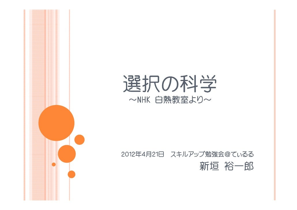選択の選択の科学 ~NHK 白熱教室より~      白熱教室より          より~2012年2012年4月21日 スキルアップ勉強会@てぃるる       21日 スキルアップ勉強会                 勉強会@     ...