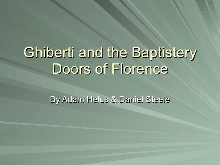 Ghiberti and the Baptistery Doors of Florence By Adam Helus & Daniel Steele