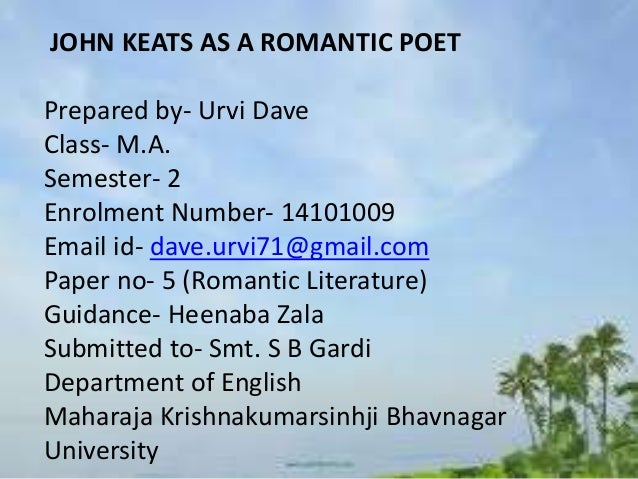 romantic era poet john keats John keats was an english romantic poet who rose to fame after his death and, by the end of the nineteenth century, became one of the best loved english poets his work was in publication only for four years before he died at the age of twenty five.