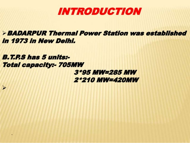 INTRODUCTION BADARPUR Thermal Power Station was established  in 1973 in New Delhi.  B.T.P.S has 5 units:Total capacity:- ...