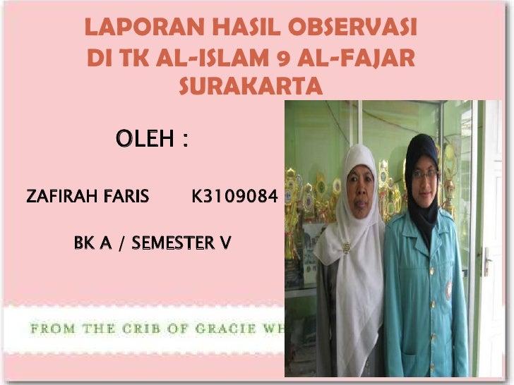 LAPORAN HASIL OBSERVASI      DI TK AL-ISLAM 9 AL-FAJAR             SURAKARTA         OLEH :ZAFIRAH FARIS     K3109084     ...