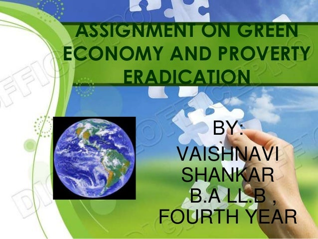 ASSIGNMENT ON GREEN ECONOMY AND PROVERTY ERADICATION BY: VAISHNAVI SHANKAR B.A LL.B , FOURTH YEAR