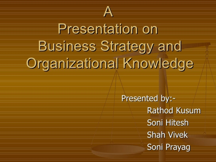 A  Presentation on  Business Strategy and Organizational Knowledge Presented by:- Rathod Kusum Soni Hitesh  Shah Vivek Son...