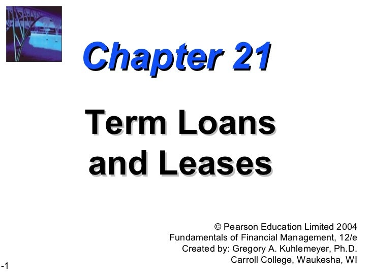 Chapter 21 Term Loans and Leases ©  Pearson Education Limited 2004 Fundamentals of Financial Management, 12/e Created by: ...