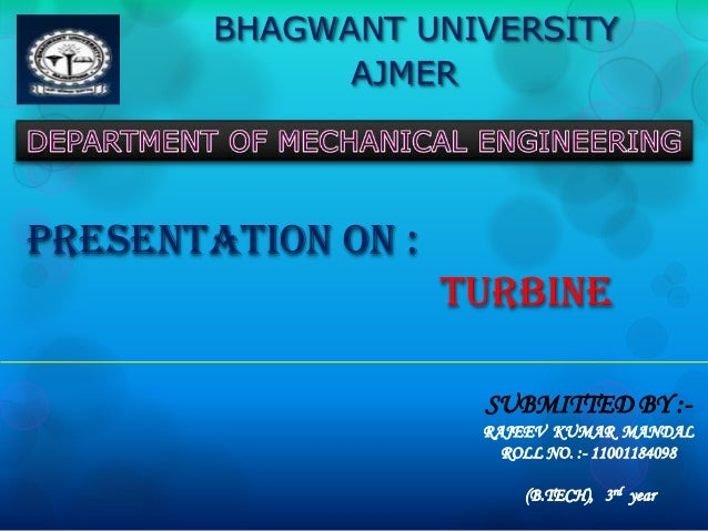 BHAGWANT UNIVERSITY AJMER  PRESENTATION ON :  TURBINE SUBMITTED BY :RAJEEV KUMAR MANDAL ROLL NO. :- 11001184098 (B.TECH), ...