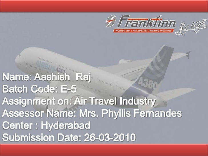 <br />Name: Aashish  Raj<br />Batch Code: E-5<br />Assignment on: Air Travel Industry<br />Assessor Name: Mrs. Phyllis Fe...