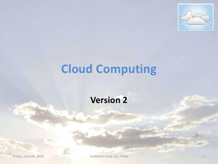 Cloud Computing<br />Version 2<br />Friday, June 04, 2010<br />1<br />Vodafone Essar Ltd., Pune<br />