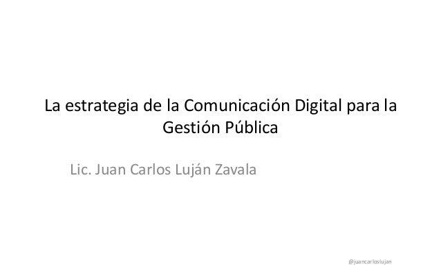La estrategia de la Comunicación Digital para la Gestión Pública Lic. Juan Carlos Luján Zavala @juancarloslujan