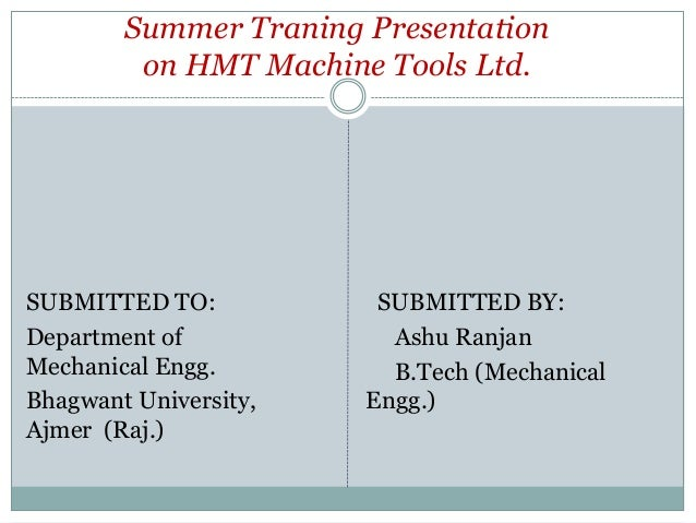Summer Traning Presentation on HMT Machine Tools Ltd.  SUBMITTED TO: Department of Mechanical Engg. Bhagwant University, A...