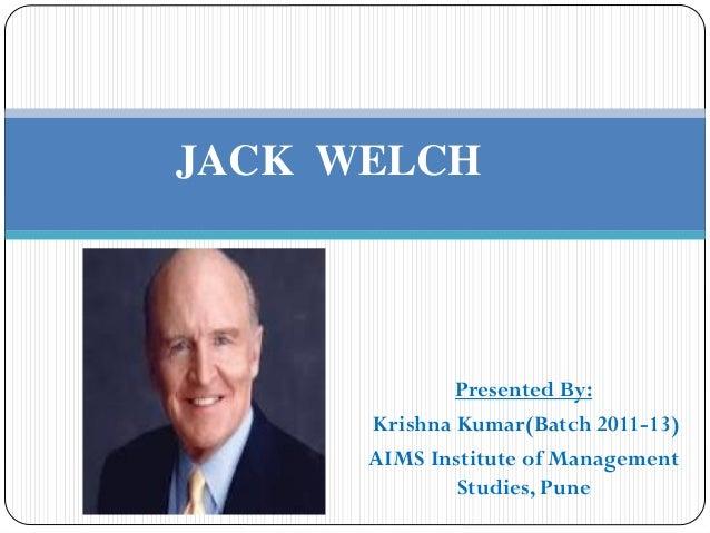 JACK WELCH              Presented By:      Krishna Kumar(Batch 2011-13)      AIMS Institute of Management              Stu...