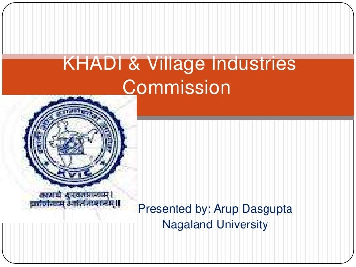 KHADI & Village Industries     Commission        Presented by: Arup Dasgupta            Nagaland University