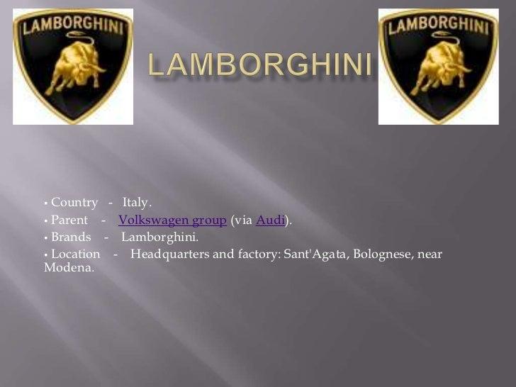  Country - Italy. Parent   - Volkswagen group (via Audi). Brands    - Lamborghini. Location   - Headquarters and facto...