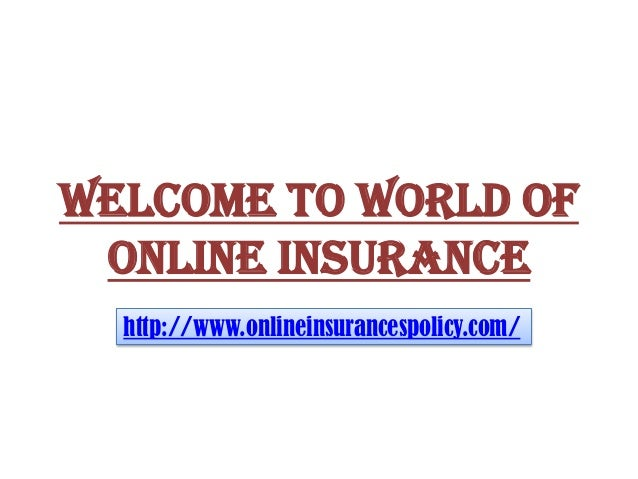 WELCOME TO WORLD OF ONLINE INSURANCE http://www.onlineinsurancespolicy.com/