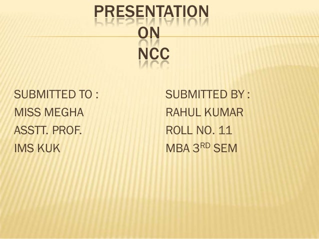 PRESENTATION ON NCC SUBMITTED TO : MISS MEGHA ASSTT. PROF. IMS KUK  SUBMITTED BY : RAHUL KUMAR ROLL NO. 11 MBA 3RD SEM